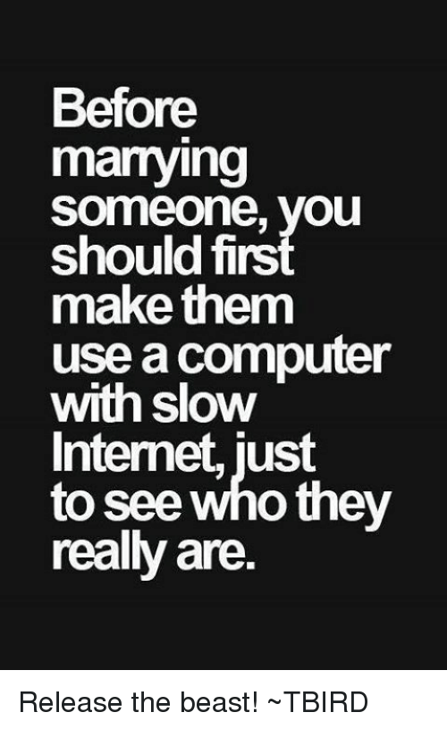 Memes, 🤖, and Beast: Before  marrying  Someone, you  should firs  make them  use acomputer  With Slow  Internet, just  to see who they  really are. Release the beast!  ~TBIRD