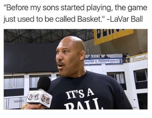 "The Game, Game, and Thomas: ""Before my sons started playing, the game  just used to be called Basket."" -LaVar Ball  GLENN E. THOMAS  IT'S A"