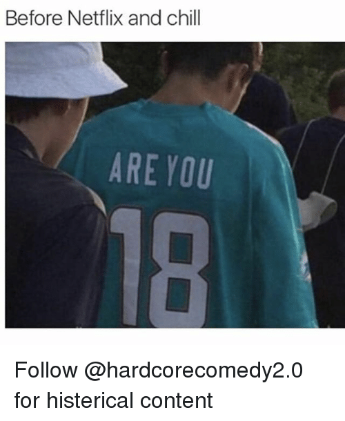 Chill, Funny, and Netflix: Before Netflix and chill  ARE YOU Follow @hardcorecomedy2.0 for histerical content