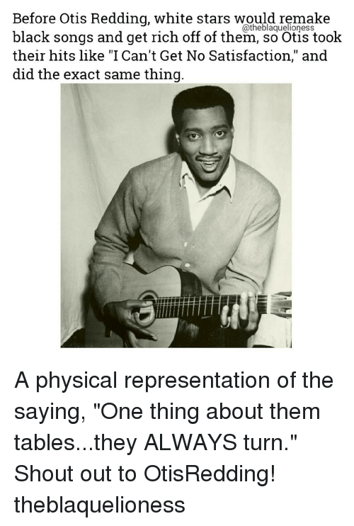 """Memes, Otis, and Reds: Before Otis Redding, white stars would remake  black songs and get rich off of them, so Otis took  their hits like """"I Can't Get No Satisfaction,"""" and  did the exact same thing A physical representation of the saying, """"One thing about them tables...they ALWAYS turn."""" Shout out to OtisRedding! theblaquelioness"""