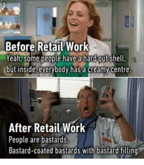 Yeah, Work, and Retail: Before Retail Work  Yeah, some  Yeah, some people have a hard out shell  but inside, everybody has a creamy centre  After Retail Work  People are bastards  Bastard-coated bastards with bastard filling