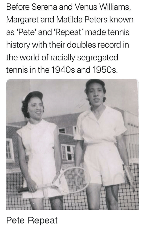Matilda, History, and Record: Before Serena and Venus Williams,  Margaret and Matilda Peters known  as 'Pete' and 'Repeat made tennis  history with their doubles record in  the world of racially segregated  tennis in the 1940s and 1950s Pete  Repeat