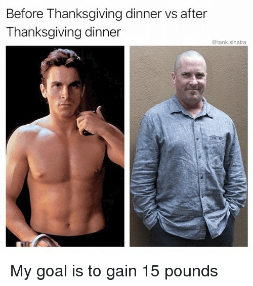 Funny, Thanksgiving, and Goal: Before Thanksgiving dinner vs after  Thanksgiving dinner  @tank.sinatra My goal is to gain 15 pounds