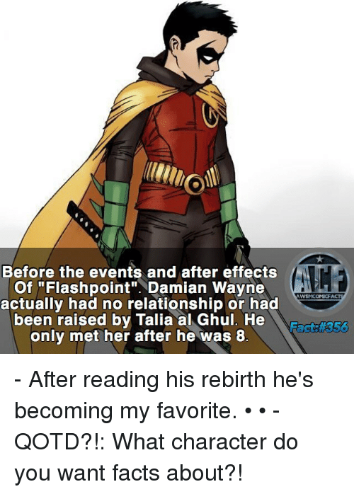 "Facts, Memes, and After Effects: Before the events and after effects  Of ""Flashpoint"". Damian Wayne  actually had no relationship or had  WSNICOMIOF  been raised by Talia al Ghul. He  R  only met her after he was 8 - After reading his rebirth he's becoming my favorite. • • -QOTD?!: What character do you want facts about?!"