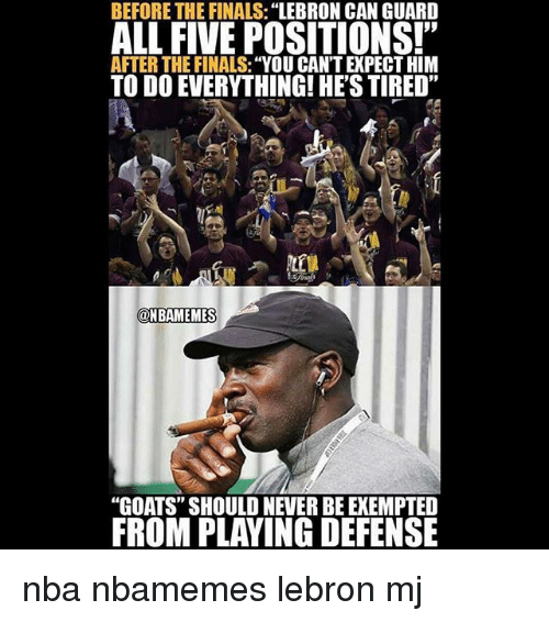"""Basketball, Finals, and Nba: BEFORE THE FINALS:""""LEBRON CAN GUARD  ALL FIVE POSITIONS!""""  AFTER THE FINALS: """"YOU CAN'T EXPECT HIM  TO DO EVERYTHING! HE'S TIRED""""  @HBAMEMES  ONBAMEMES  """"GOATS"""" SHOULD NEVER BE EXEMPTE  FROM PLAYING DEFENSE nba nbamemes lebron mj"""