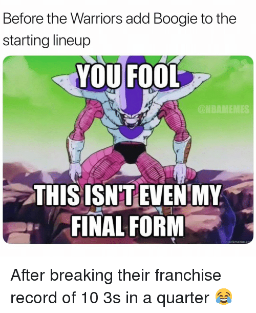 Basketball, Nba, and Sports: Before the Warriors add Boogie to the  starting lineup  YOU FOOL  @NBAMEMES  THIS ISNT EVEN MY  FINAL FORM  quicikmeme.co After breaking their franchise record of 10 3s in a quarter 😂