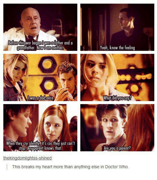 Memes, Doctor Who, and 🤖: Before this  War be  Owosofather and a  Yeah, know the feeling  neither  father. Now  Om  was a  dad once  What did you say  When they cry  ently it's cos they just can't  Are you a parent?  Stop Any poent knows that  thekingdomlightss shined  This breaks my heart more than anything else in Doctor Who.