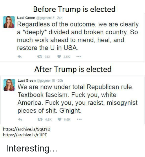 Fuck You, Memes, and Misogynistic: Before Trump is elected  Regardless the of outcome, we are clearly  a deeply divided and broken country. So  much work ahead to mend, heal, and  restore the U in USA.  2.5K  953  After Trump is elected  We are now under total Republican rule  Laci Green @gogreen18 20h  Textbook fascism. Fuck you, White  America. Fuck you, you racist, misogynist  pieces of shit. G'night.  https://archive.is/9qQYD  https://archive.is/r1iPT Interesting...