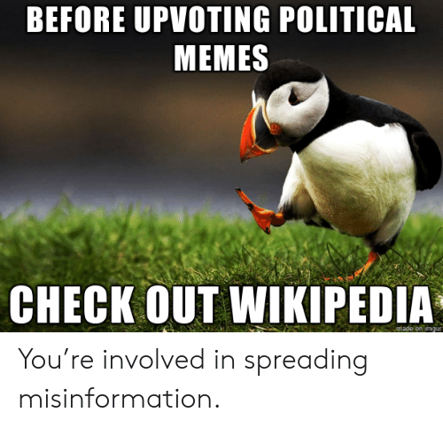 Memes, Wikipedia, and Check: BEFORE UPVOTING POLITICAL  MEMES  CHECK OUT WIKIPEDIA  made on imqur You're involved in spreading misinformation.