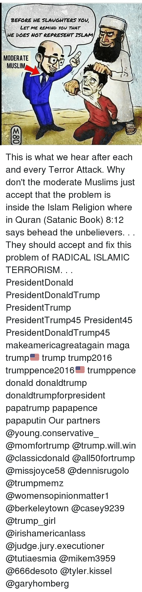 Memes, Muslim, and Book: BEFORE WE SLAUGNTERs Yov,  LET ME REMIND YOU THAT  HE DOES WOT REPRESENT ISLAM  MODERATE  MUSLIM This is what we hear after each and every Terror Attack. Why don't the moderate Muslims just accept that the problem is inside the Islam Religion where in Quran (Satanic Book) 8:12 says behead the unbelievers. . . They should accept and fix this problem of RADICAL ISLAMIC TERRORISM. . . PresidentDonald PresidentDonaldTrump PresidentTrump PresidentTrump45 President45 PresidentDonaldTrump45 makeamericagreatagain maga trump🇺🇸 trump trump2016 trumppence2016🇺🇸 trumppence donald donaldtrump donaldtrumpforpresident papatrump papapence papaputin Our partners @young.conservative_ @momfortrump @trump.will.win @classicdonald @all50fortrump @missjoyce58 @dennisrugolo @trumpmemz @womensopinionmatter1 @berkeleytown @casey9239 @trump_girl @irishamericanlass @judge.jury.executioner @tutiaesmia @mikem3959 @666desoto @tyler.kissel @garyhomberg