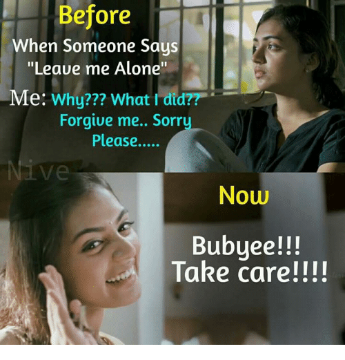 "Being Alone, Memes, and 🤖: Before  When Someone Says  ""Leave me Alone""  Me: Why??? What I did??  Forgive me.. Sorr  Please....  Ve  Now  Bubyee!!!  Take care!!!!"