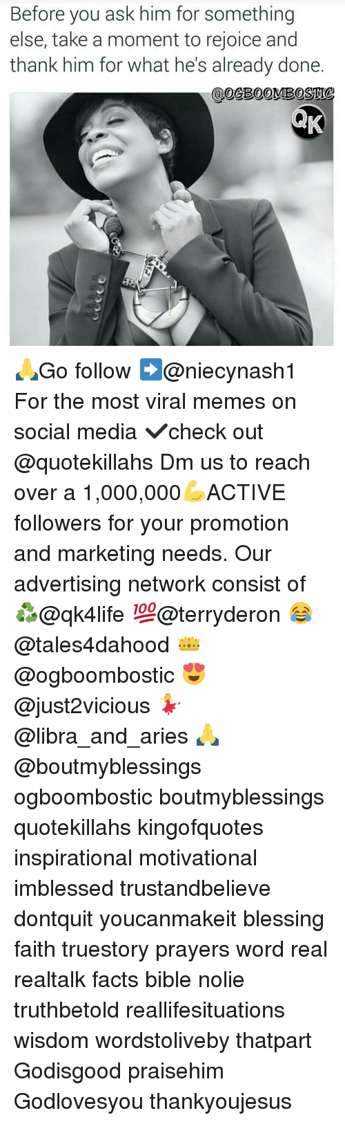 Facts, Memes, and Social Media: Before you ask him for something  else, take a moment to rejoice and  thank him for what he's already done 🙏Go follow ➡@niecynash1 For the most viral memes on social media ✔check out @quotekillahs Dm us to reach over a 1,000,000💪ACTIVE followers for your promotion and marketing needs. Our advertising network consist of ♻@qk4life 💯@terryderon 😂@tales4dahood 👑@ogboombostic 😍@just2vicious 💃@libra_and_aries 🙏@boutmyblessings ogboombostic boutmyblessings quotekillahs kingofquotes inspirational motivational imblessed trustandbelieve dontquit youcanmakeit blessing faith truestory prayers word real realtalk facts bible nolie truthbetold reallifesituations wisdom wordstoliveby thatpart Godisgood praisehim Godlovesyou thankyoujesus
