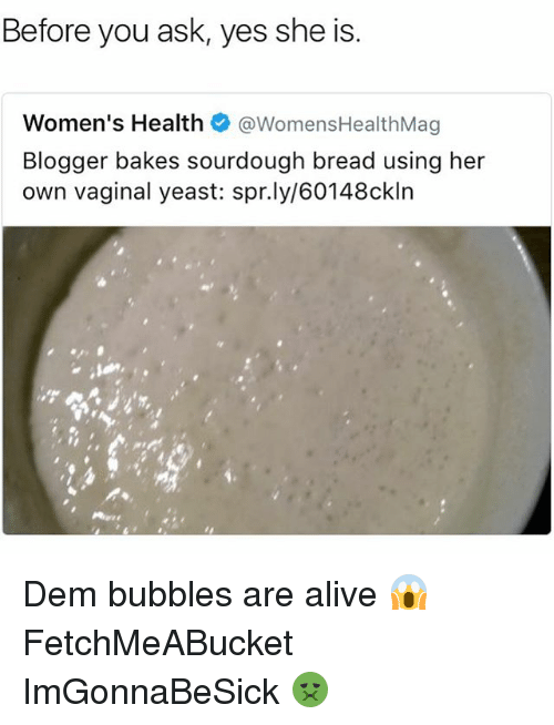 Alive, Memes, and Blogger: Before you ask, yes she is  Women's Health  WomensHealthMag  Blogger bakes sourdough bread using her  own vaginal yeast: spr.ly/60148ckIn Dem bubbles are alive 😱 FetchMeABucket ImGonnaBeSick 🤢