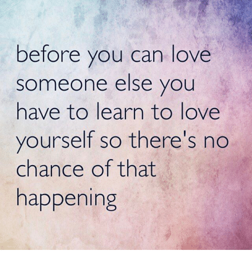 Before You Can Love Someone Else You Have To Learn To Love Yourself