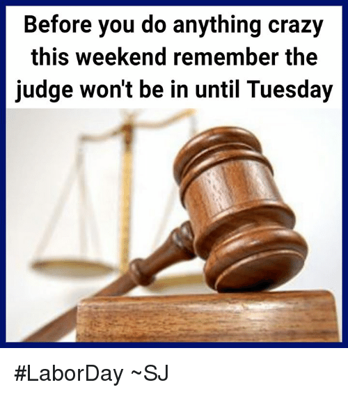 Before You Do Anything Crazy This Weekend Remember The Judge Wont