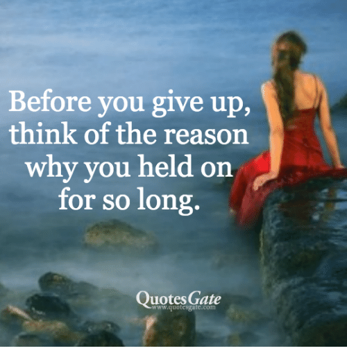 Before You Give Up Think Of The Reason Why You Held On For So Long