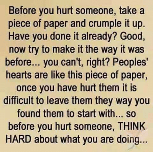 Memes, Heart, and Hearts: Before you hurt someone, take a  piece of paper and crumple it up  Have you done it already? Good,  now try to make it the way it was  before... you can't, right? Peoples'  hearts are like this piece of paper,  once you have hurt them it is  difficult to leave them they way you  found them to start with... so  before you hurt someone, THINK  HARD about what you are doing...