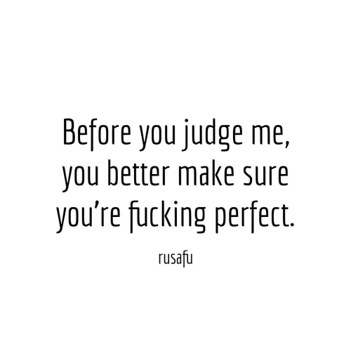 Fucking, Judge, and Make: Before you judge me,  you better make sure  you're fucking perfect  rusafu