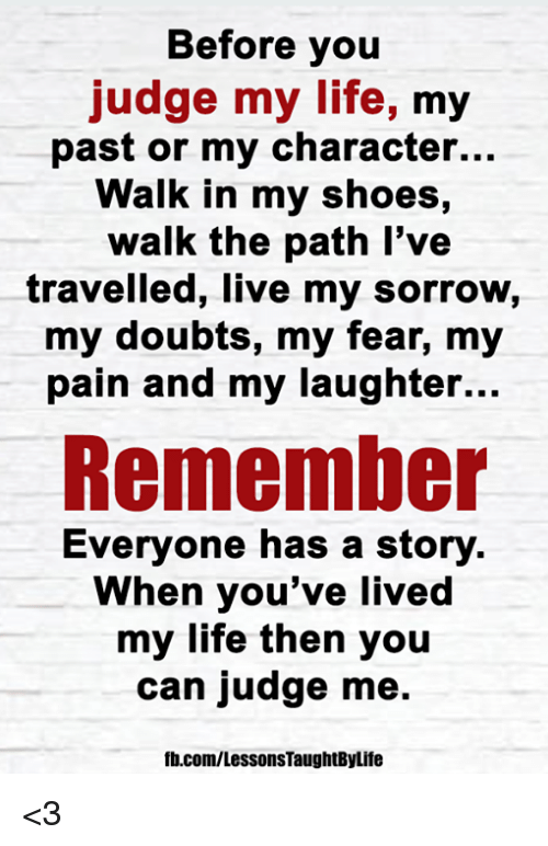 Life, Memes, and Shoes: Before you  judge my life, my  past or my character...  Walk in my shoes,  walk the path l've  travelled, live my sorrow,  my doubts, my fear, my  pain and my laughter...  Remember  Everyone has a story  When you've livec  my life then you  can judge me.  fb.com/LessonsTaughtByLife <3