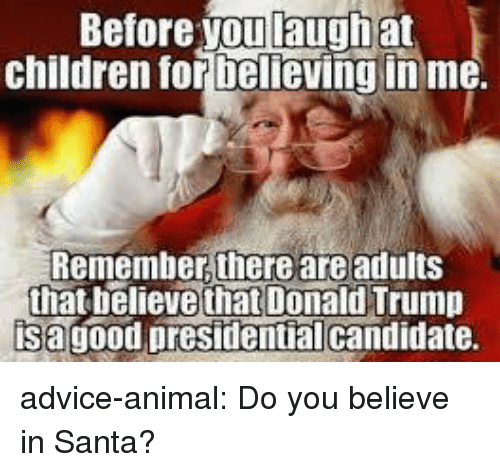Advice, Children, and Donald Trump: Before you laugh at  children tor Delieving inme.  Remember, there are adults  that believe that Donald Trump  isagood presidentialcandidate. advice-animal:  Do you believe in Santa?