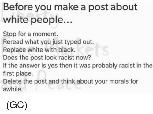 Memes, White People, and Black: Before you make a post about  white people..  Stop for a moment.  Reread what you just typed out.  Replace white with black.  Does the post look racist now?  If the answer is yes then it was probably racist in the  first place.  Delete the post and think about your morals for  awhile.  ts (GC)
