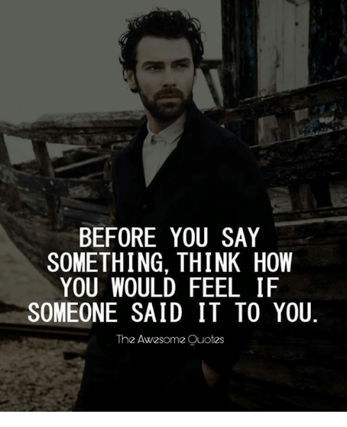 Think Before You Say Something Quotes: BEFORE YOU SAY SOMETHING THINK HOW YOU WOULD FEEL IF