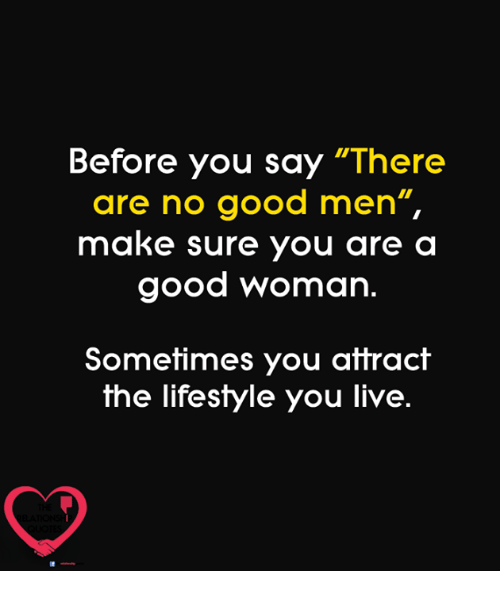 """Memes, Good, and Lifestyle: Before you say """"There  are no good men""""  make sure you are a  good woman.  Sometimes you attract  the lifestyle you live."""
