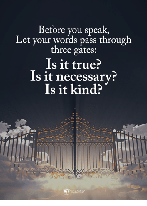 Memes, True, and 🤖: Before you speak,  Let your words pass through  three gates:  Is it true?  Is it necessary  Is it kind