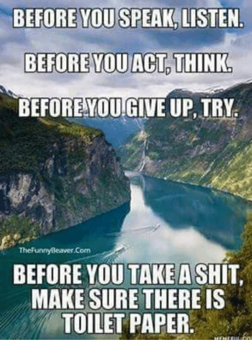 Shit, Ups, and Mexican Word of the Day: BEFORE YOU SPEAK LISTEN  BEFORE YOU ACT THINK,  BEFORE YOU!GIVE UP, TRY:  TheFunny Beaver.Com  BEFORE YOU TAKE A SHIT  MAKE SURE THERE IS  TOILETPAPER.