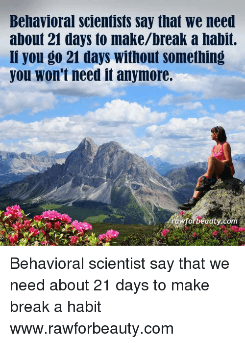 Behavioral Scientists Say That We Need About 21 Days To Makebreak A