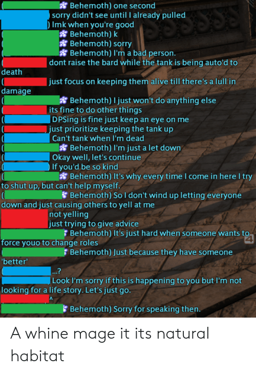 Advice, Alive, and Bad: Behemoth) one second  sorry didn't see until I already pulled  Imk when you're good  Behemoth) k  Behemoth) sorry  Behemoth) I'm a bad person.  dont raise the bard while the tank is being auto'd to  death  (  damage  just focus on keeping them alive till there's a lull in  Behemoth) I just won't do anything else  its fine to do other things  DPSing is fine just keep an eye on me  |just prioritize keeping the tank up  Can't tank when I'm dead  Behemoth) I'm just a let down  Okay well, let's continue  If you'd be so kind  Behemoth) It's why every time I come in here try  to shut up, but can't help myself.  Behemoth) Sol don't wind up letting everyone  down and just causing others to yell at me  not yelling  just trying to give advice  Behemoth) It's just hard when someone wants to  force youo to change roles  Behemoth) Just because they have someone  'better  ...?  |Look I'm sorry if this is happening to you but I'm not  looking for a life story. Let's just go.  Behemoth) Sorry for speaking then. A whine mage it its natural habitat