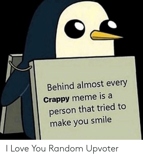 Love, Meme, and I Love You: Behind almost every  Crappy meme is a  person that tried to  make you smile I Love You Random Upvoter