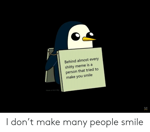 Meme, Smile, and Im 14 & This Is Deep: Behind almost every  shitty meme is a  person that tried to  make you smile  Have a nice day I don't make many people smile