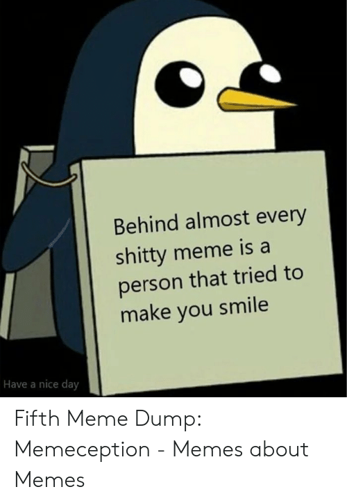 Meme, Memes, and Smile: Behind almost every  shitty meme is a  person that tried to  make you smile  Have a nice day Fifth Meme Dump: Memeception - Memes about Memes