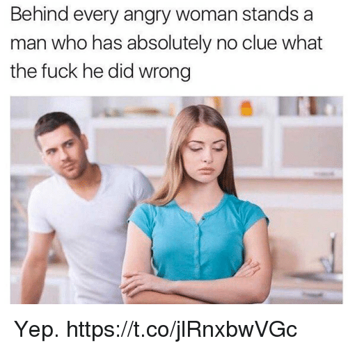 Funny, Fuck, and Angry: Behind every angry woman stands a  man who has absolutely no clue what  the fuck he did wrong Yep. https://t.co/jlRnxbwVGc