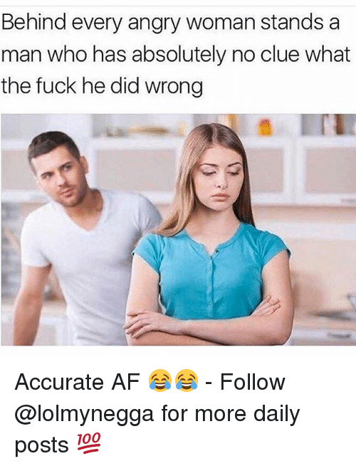Af, Funny, and Fuck: Behind every angry woman stands a  man who has absolutely no clue what  the fuck he did wrong Accurate AF 😂😂 - Follow @lolmynegga for more daily posts 💯