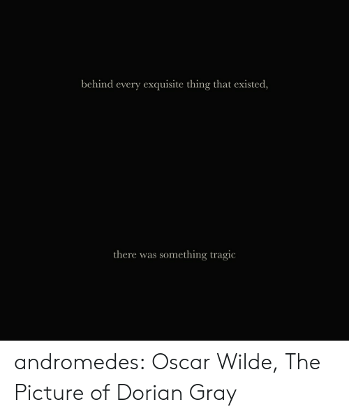 Target, Tumblr, and Blog: behind every exquisite thing that existed,   there was something tragic andromedes: Oscar Wilde, The Picture of Dorian Gray