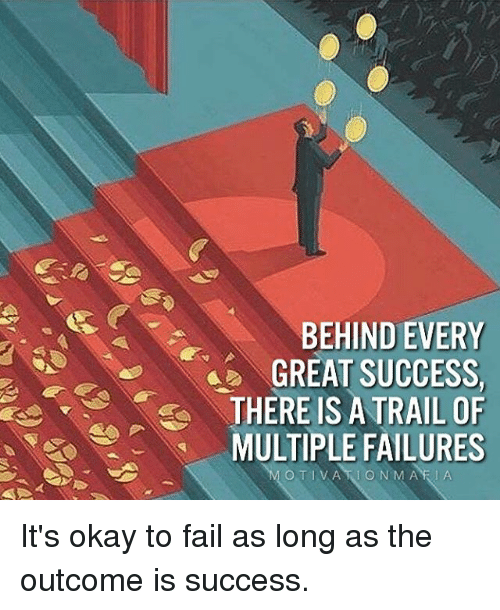 Fail, Memes, and Okay: BEHIND EVERY  GREAT SUCCESS.  S THERE IS A TRAIL OF  MULTIPLE FAILURES It's okay to fail as long as the outcome is success.
