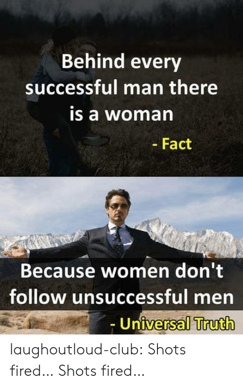 Club, Tumblr, and Blog: Behind every  successful man there  is a woma  - Fact  Because women don't  follow unsuccessful men  Universal Truth laughoutloud-club:  Shots fired… Shots fired…