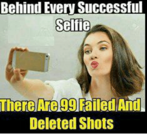 Memes, Selfie, and 🤖: Behind Every Successful  Selfie  There Are 99 Failed And  Deleted Shots