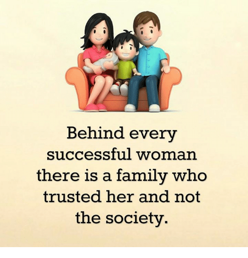 Family, Memes, and Success: Behind every  successful woman  there is a family who  trusted her and not  the society