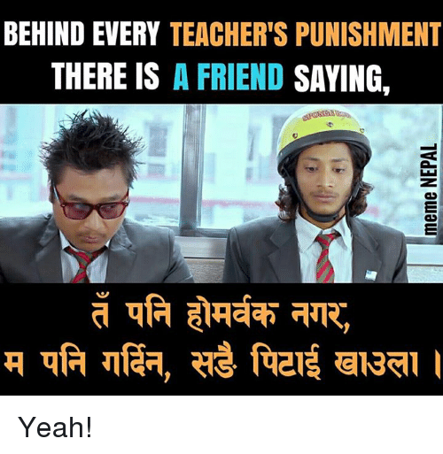 Yeah, Nepali, and Friend: BEHIND EVERY TEACHER'S PUNISHMENT  THERE IS A FRIEND SAYING, Yeah!