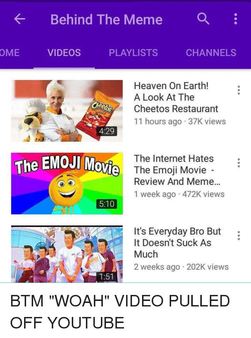 Cheetos, Emoji, and Heaven: Behind The Meme  a  OME  VIDEOS  PLAYLISTS  CHANNELS  Heaven On Earth!  A Look At The  Cheetos Restaurant  11 hours ago 37K views  4:29  The Internet Hates  The EMOJI Mov  Vi The Emoji Movie -  Review And Meme...  1 week ago 472K views  5:10  It's Everyday Bro But:  Much  2 weeks ago 202K views  It Doesn't Suck As  1:51