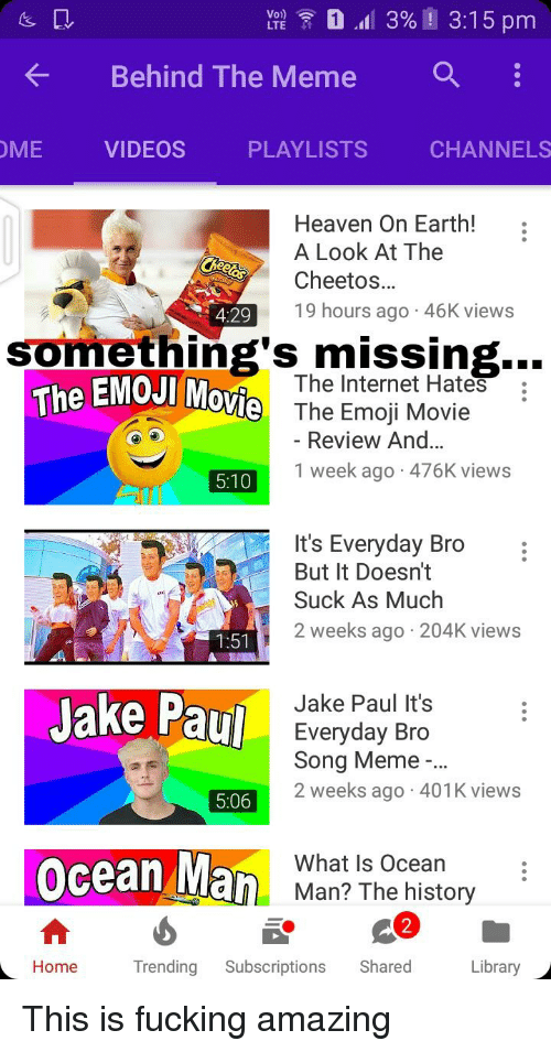 Cheetos, Emoji, and Fucking: Behind The Meme  a  OME VIDEOS PLAYLISTS CHANNELS  Heaven On Earth!:  A Look At The  Cheetos.  19 hours ago 46K views  4:29  something's missing..  The EMOJI Movie  The Internet Hates  The Emoji Movie  Review And...  5101 week ago 476K views  It's Everyday Bro  But It Doesn't  Suck As Much  2 weeks ago 204K views  Jake Paul  Jake Paul It's  Everyday Bro  Song Meme  2 weeks ago 401K views  5:06  Ocean Ma  What Is Ocean  Man? The history  2  HomeTrending Subscriptions Shared  Library