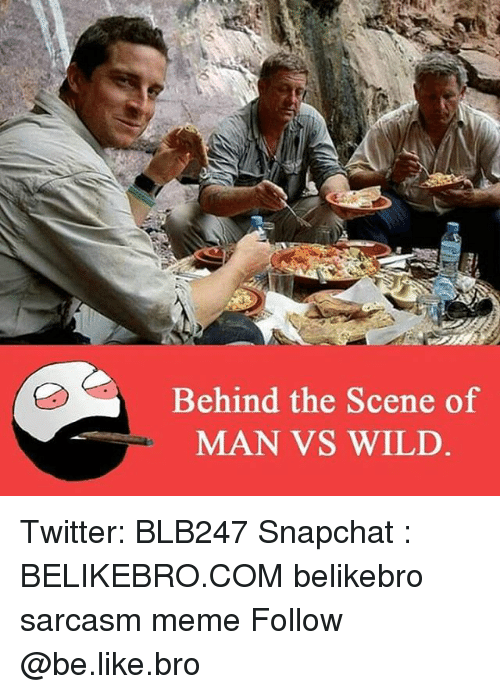 Be Like, Meme, and Memes: Behind the Scene of  MAN VS WILD Twitter: BLB247 Snapchat : BELIKEBRO.COM belikebro sarcasm meme Follow @be.like.bro