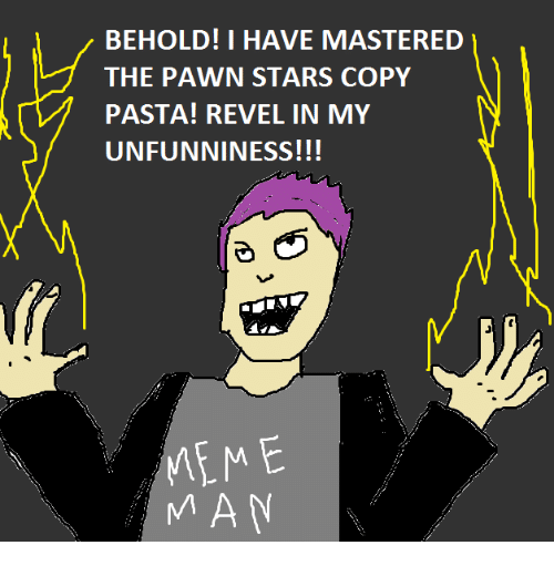 Meme, Memes, and Masters: BEHOLD! I HAVE MASTERED  THE PAWN STARS COPY  PASTA! REVEL IN MY  UNFUNNINESS!!!  MEME  MAN