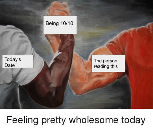 Date, Today, and Wholesome: Being 10/10  Today's  Date  The person  reading this Feeling pretty wholesome today