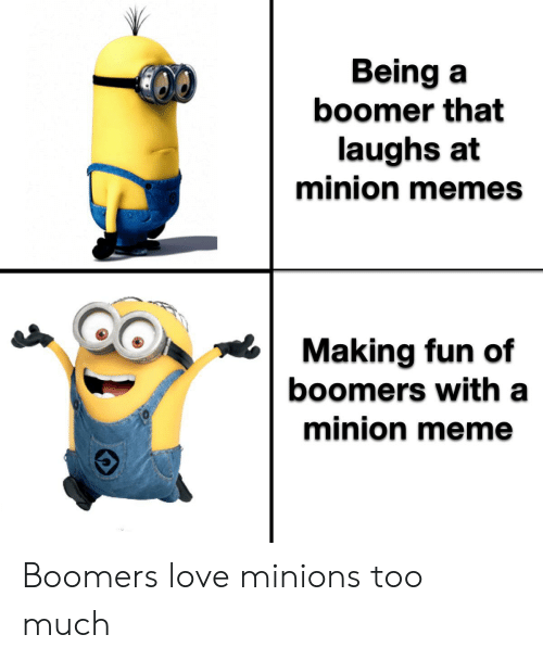 Love, Meme, and Memes: Being a  boomer that  laughs at  minion memes  Making fun of  boomers with a  minion meme Boomers love minions too much