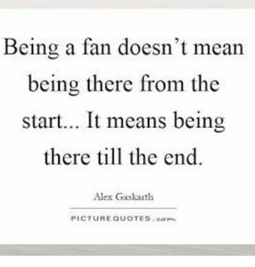 Being A Fan Doesnt Mean Being There From The Start It Means Being