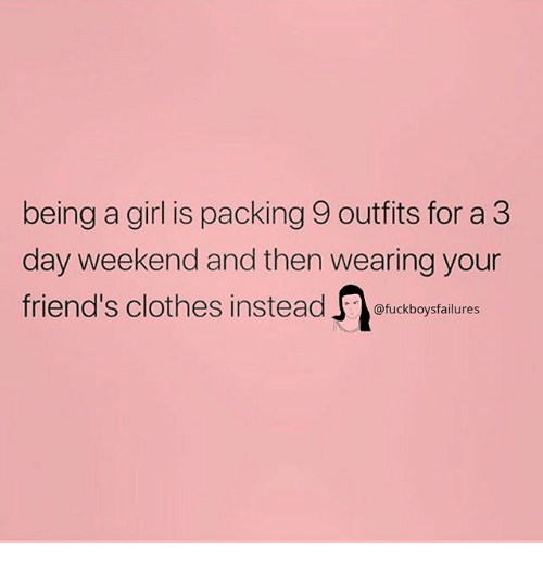 Clothes, Friends, and Girl: being a girl is packing 9 outfits for a 3  day weekend and then wearing your  friend's clothes insteadckboysfaiures